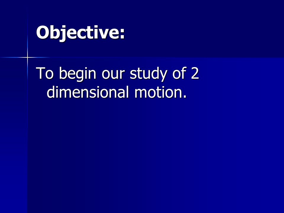 Objective: To begin our study of 2 dimensional motion.