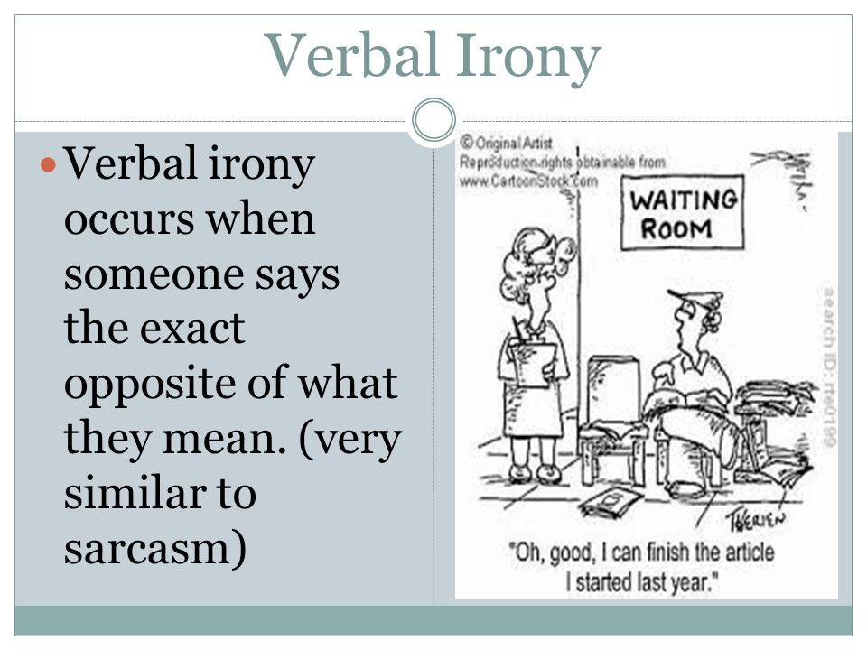 Verbal Irony Verbal irony occurs when someone says the exact opposite of what they mean.