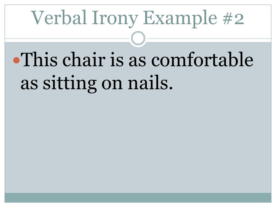 Verbal Irony Example #2 This chair is as comfortable as sitting on nails.