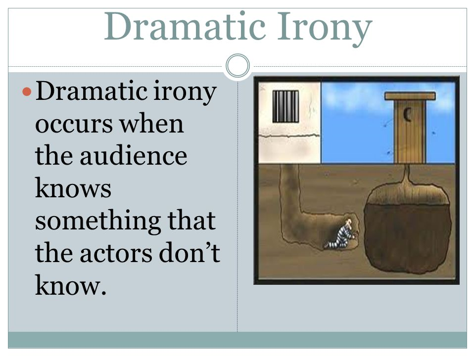 Dramatic Irony Dramatic irony occurs when the audience knows something that the actors don't know.