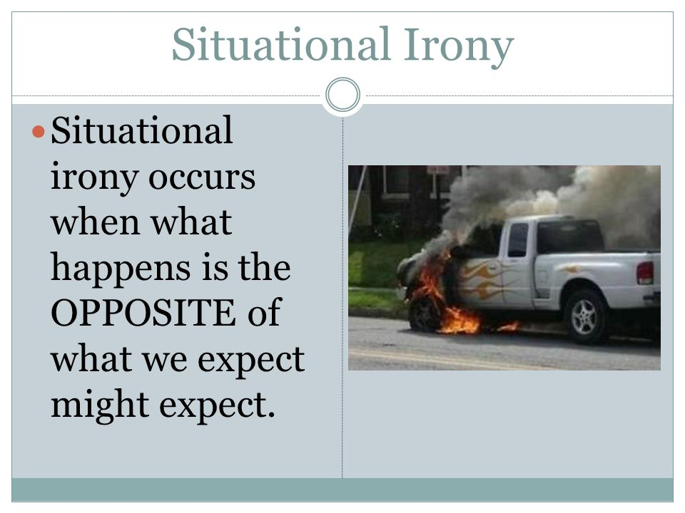 Situational Irony Situational irony occurs when what happens is the OPPOSITE of what we expect might expect.