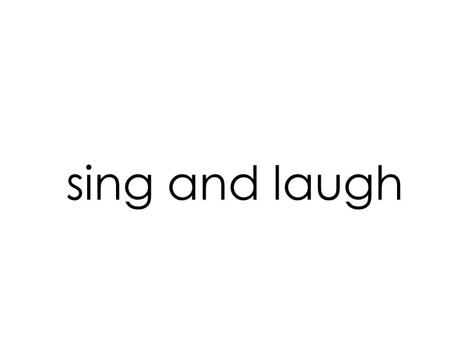 sing and laugh