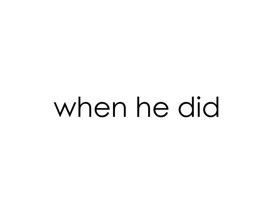when he did
