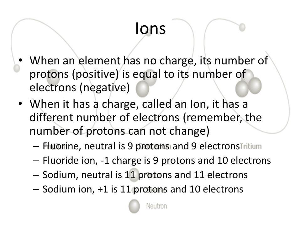 Ions When an element has no charge, its number of protons (positive) is equal to its number of electrons (negative)