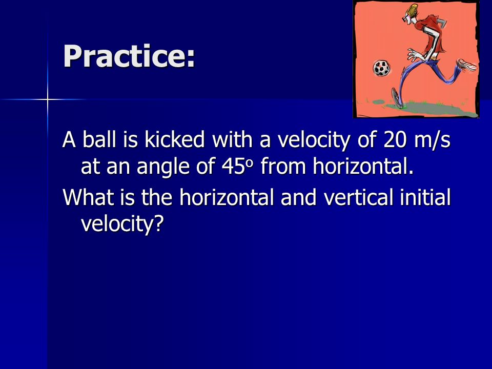 Practice: A ball is kicked with a velocity of 20 m/s at an angle of 45o from horizontal.