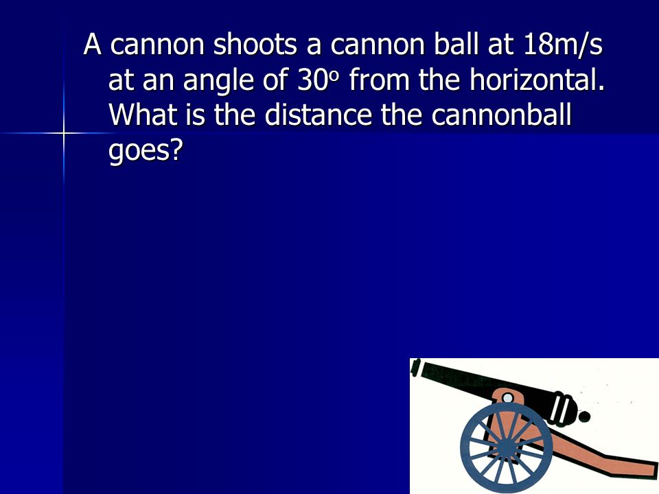 A cannon shoots a cannon ball at 18m/s at an angle of 30o from the horizontal.