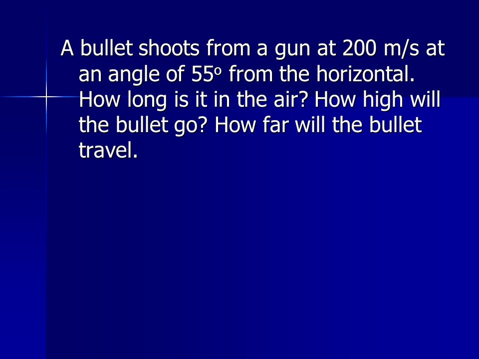 A bullet shoots from a gun at 200 m/s at an angle of 55o from the horizontal.