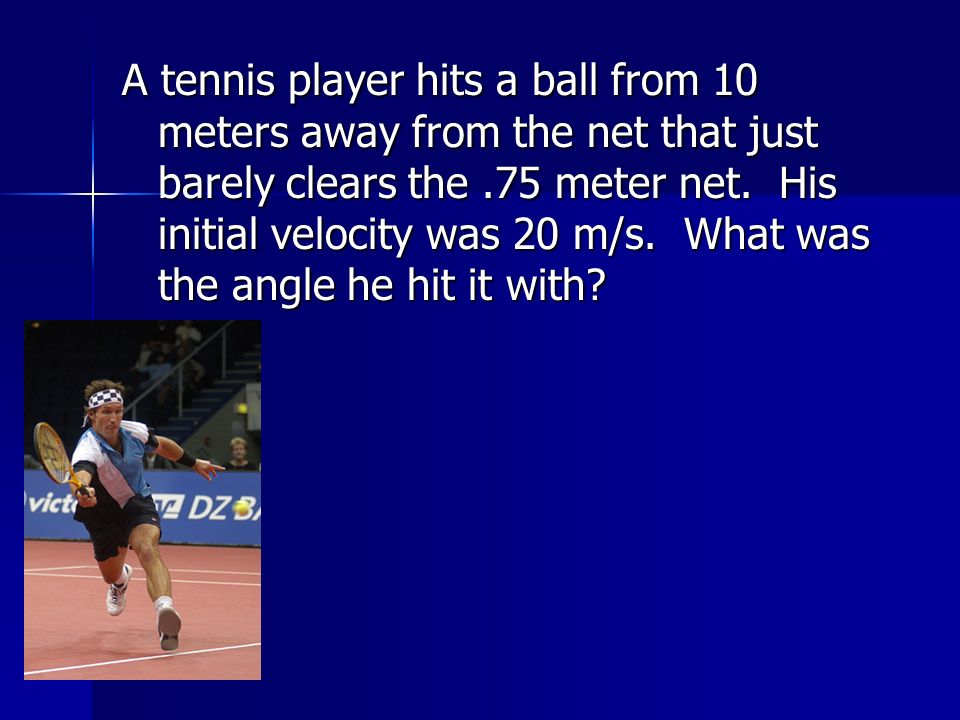 A tennis player hits a ball from 10 meters away from the net that just barely clears the .75 meter net.