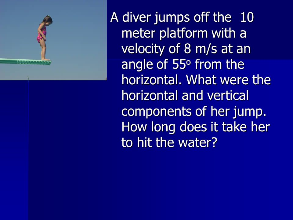 A diver jumps off the 10 meter platform with a velocity of 8 m/s at an angle of 55o from the horizontal.