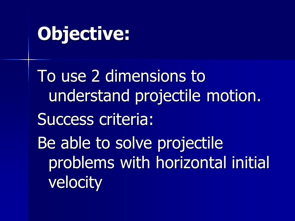Objective: To use 2 dimensions to understand projectile motion.