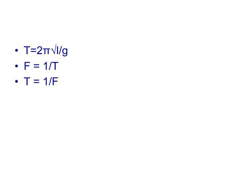 T=2π√l/g F = 1/T T = 1/F