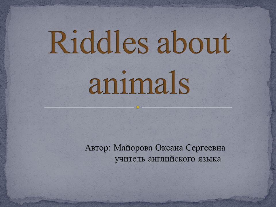 Riddles about animals Автор: Майорова Оксана Сергеевна