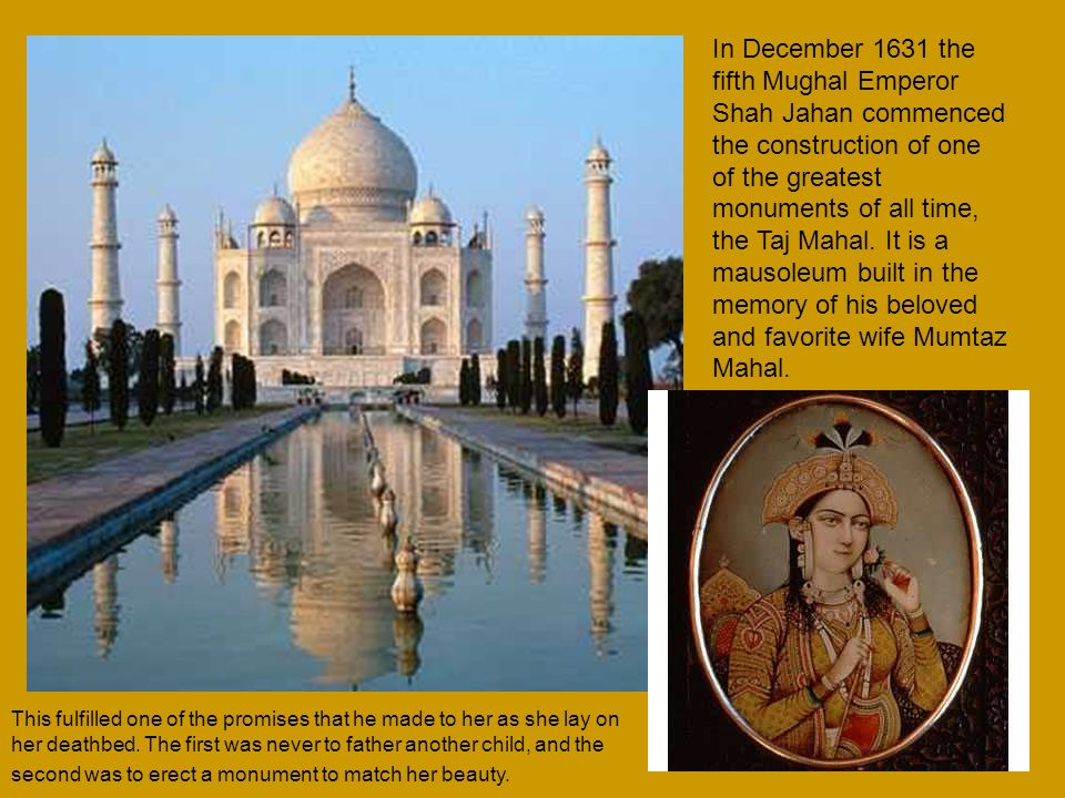 In December 1631 the fifth Mughal Emperor Shah Jahan commenced the construction of one of the greatest monuments of all time, the Taj Mahal. It is a mausoleum built in the memory of his beloved and favorite wife Mumtaz Mahal.