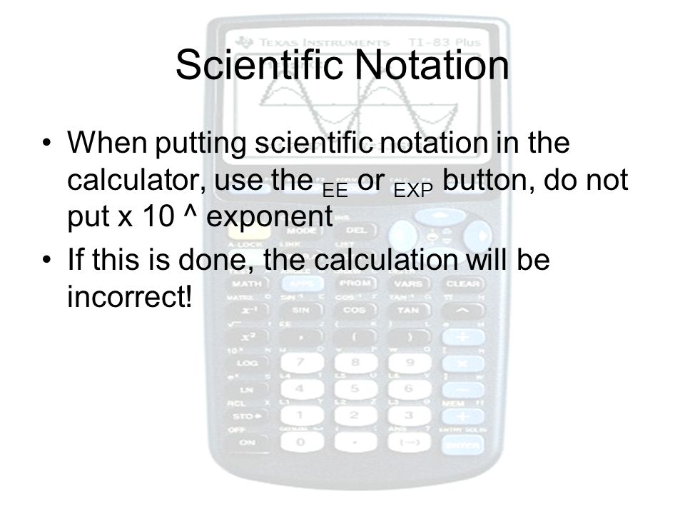Scientific Notation When putting scientific notation in the calculator, use the EE or EXP button, do not put x 10 ^ exponent.