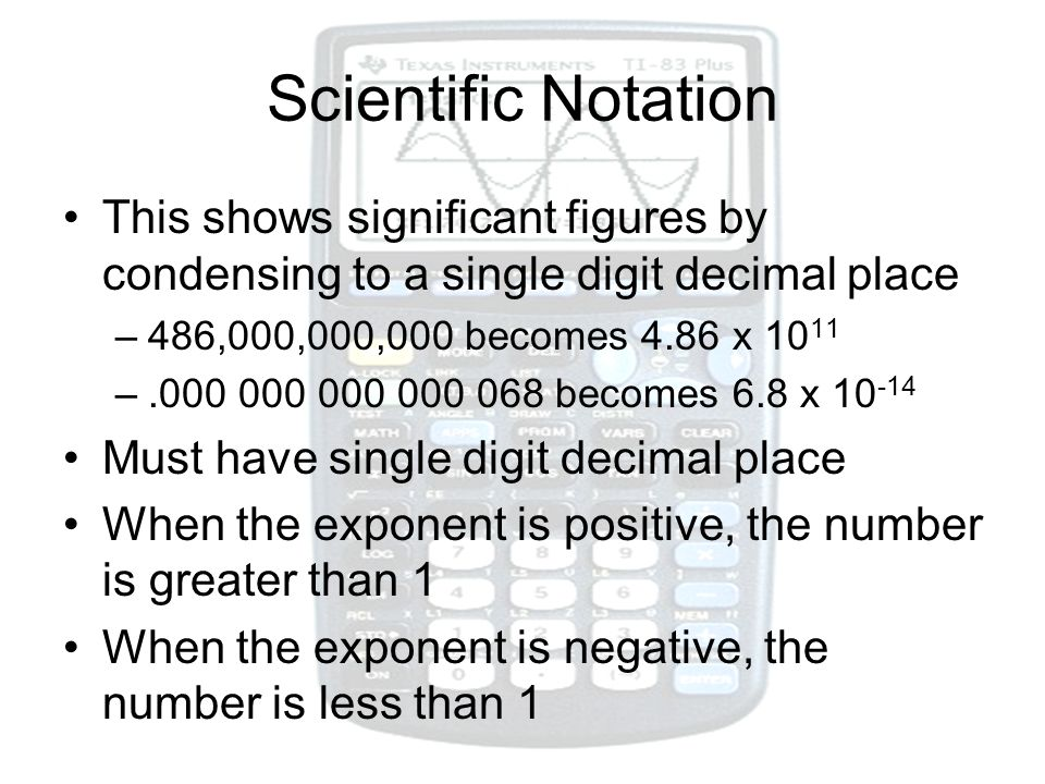 Scientific Notation This shows significant figures by condensing to a single digit decimal place. 486,000,000,000 becomes 4.86 x 1011.
