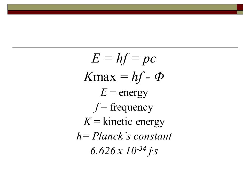 E = hf = pc Kmax = hf - Φ E = energy f = frequency K = kinetic energy