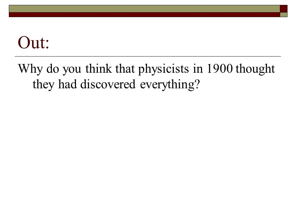 Out: Why do you think that physicists in 1900 thought they had discovered everything