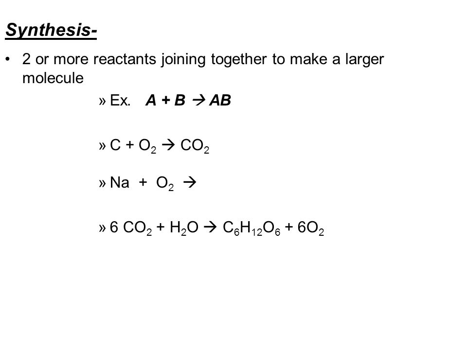 Synthesis- 2 or more reactants joining together to make a larger molecule. Ex. A + B  AB. C + O2  CO2.