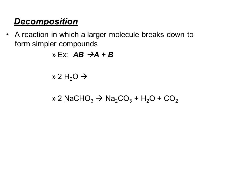 Decomposition A reaction in which a larger molecule breaks down to form simpler compounds. Ex: AB A + B.