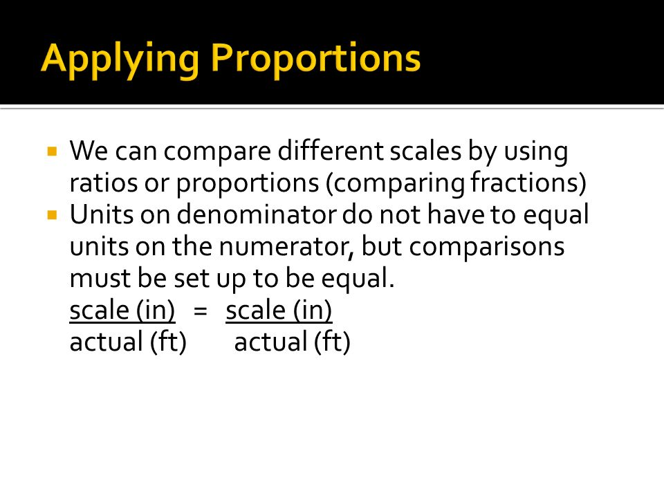 Applying Proportions We can compare different scales by using ratios or proportions (comparing fractions)