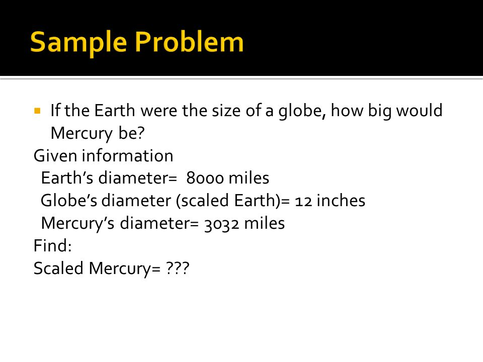 Sample Problem If the Earth were the size of a globe, how big would Mercury be Given information.