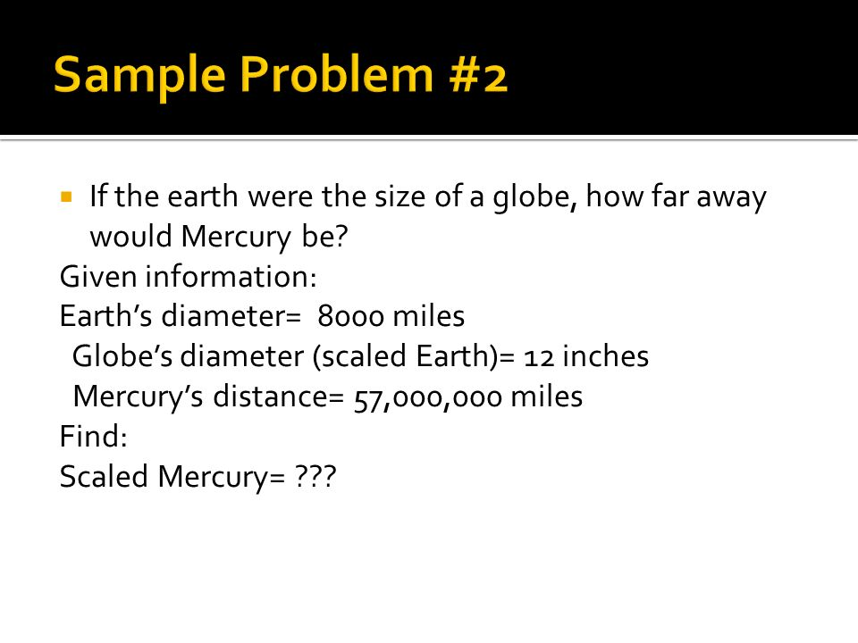 Sample Problem #2 If the earth were the size of a globe, how far away would Mercury be Given information: