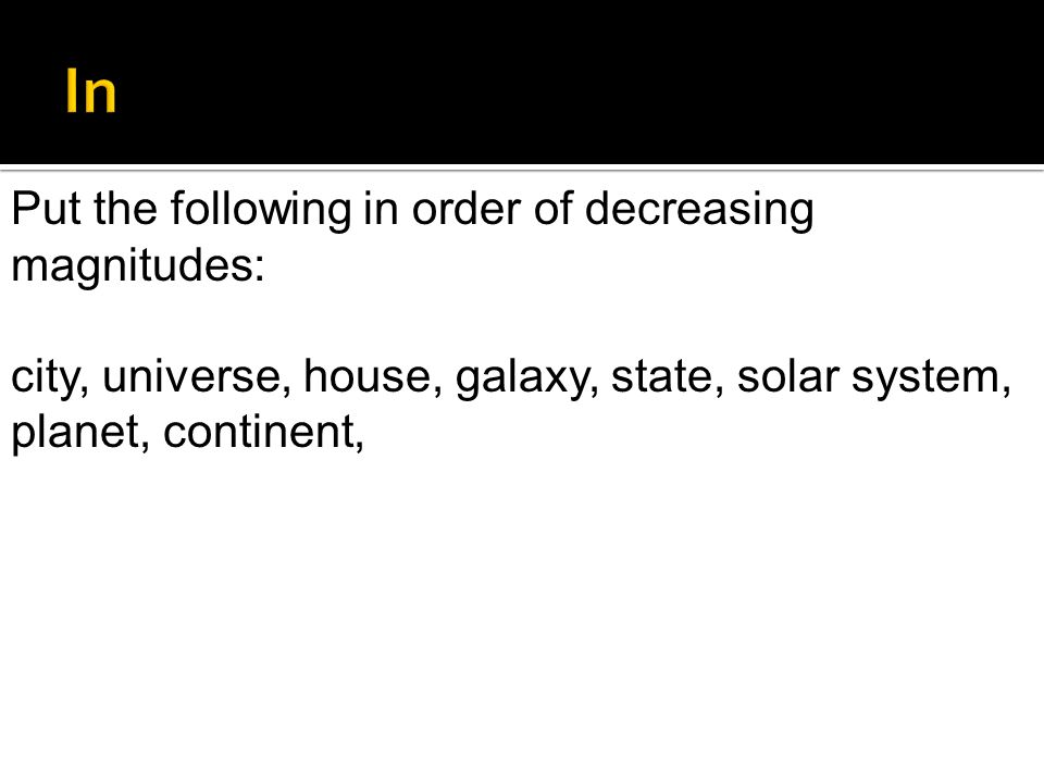 In Put the following in order of decreasing magnitudes: