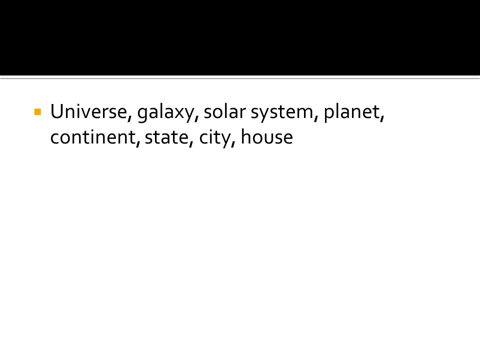 Universe, galaxy, solar system, planet, continent, state, city, house
