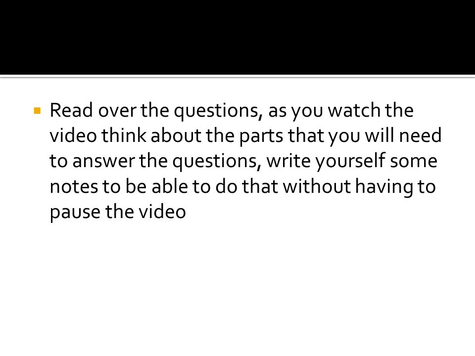 Read over the questions, as you watch the video think about the parts that you will need to answer the questions, write yourself some notes to be able to do that without having to pause the video