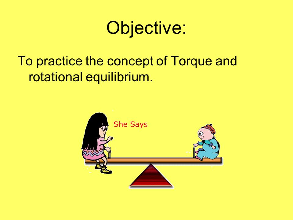 Objective: To practice the concept of Torque and rotational equilibrium.