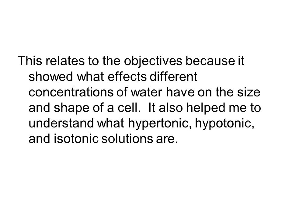This relates to the objectives because it showed what effects different concentrations of water have on the size and shape of a cell.