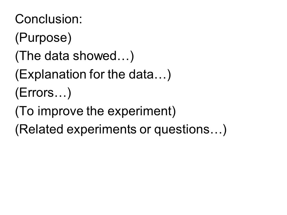 Conclusion: (Purpose) (The data showed…) (Explanation for the data…) (Errors…) (To improve the experiment)
