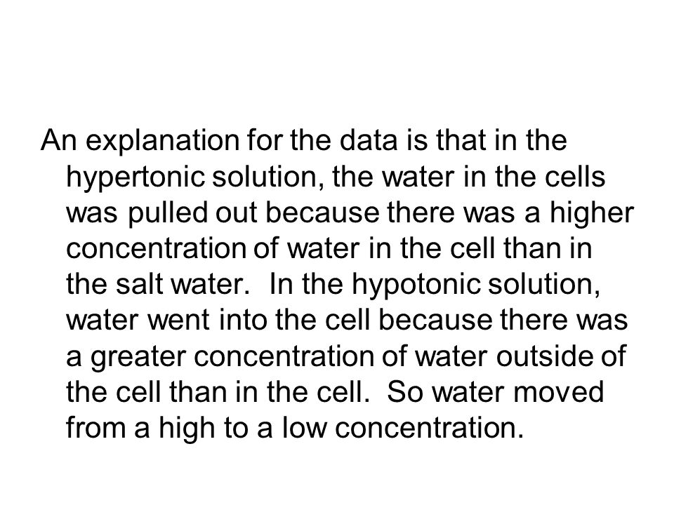 An explanation for the data is that in the hypertonic solution, the water in the cells was pulled out because there was a higher concentration of water in the cell than in the salt water.