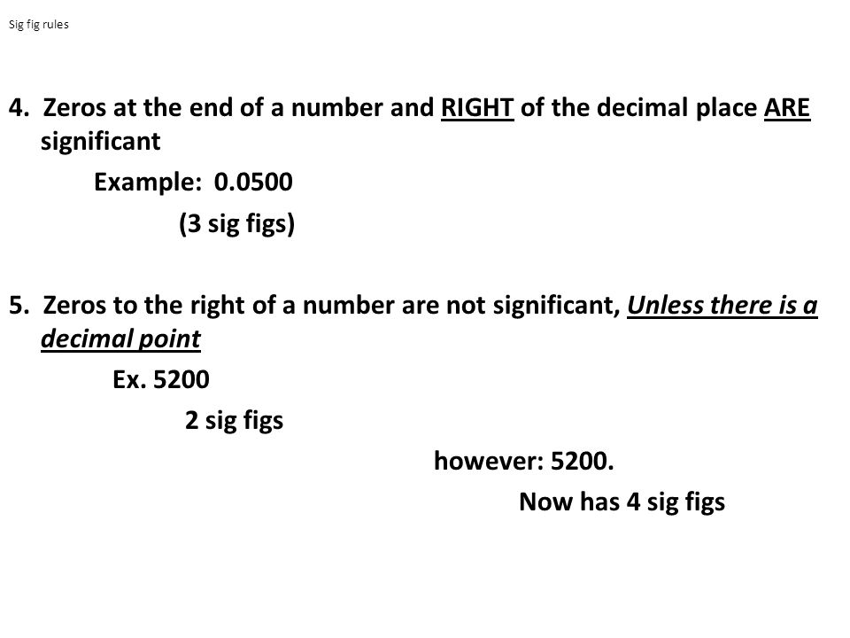 Sig fig rules 4. Zeros at the end of a number and RIGHT of the decimal place ARE significant. Example: 0.0500.