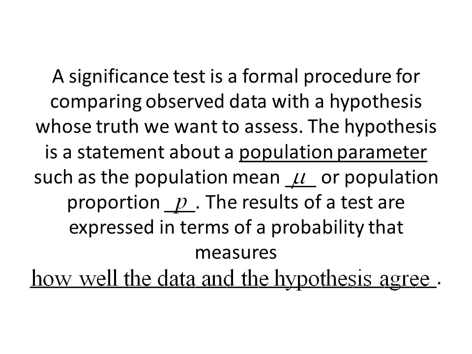A significance test is a formal procedure for comparing observed data with a hypothesis whose truth we want to assess.