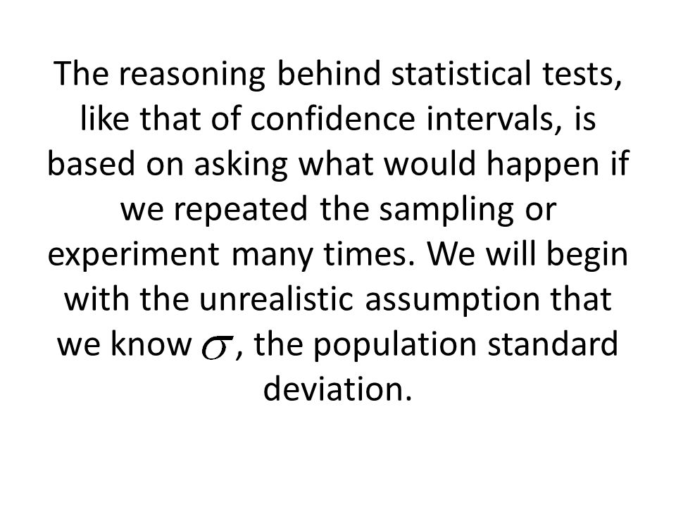 The reasoning behind statistical tests, like that of confidence intervals, is based on asking what would happen if we repeated the sampling or experiment many times.