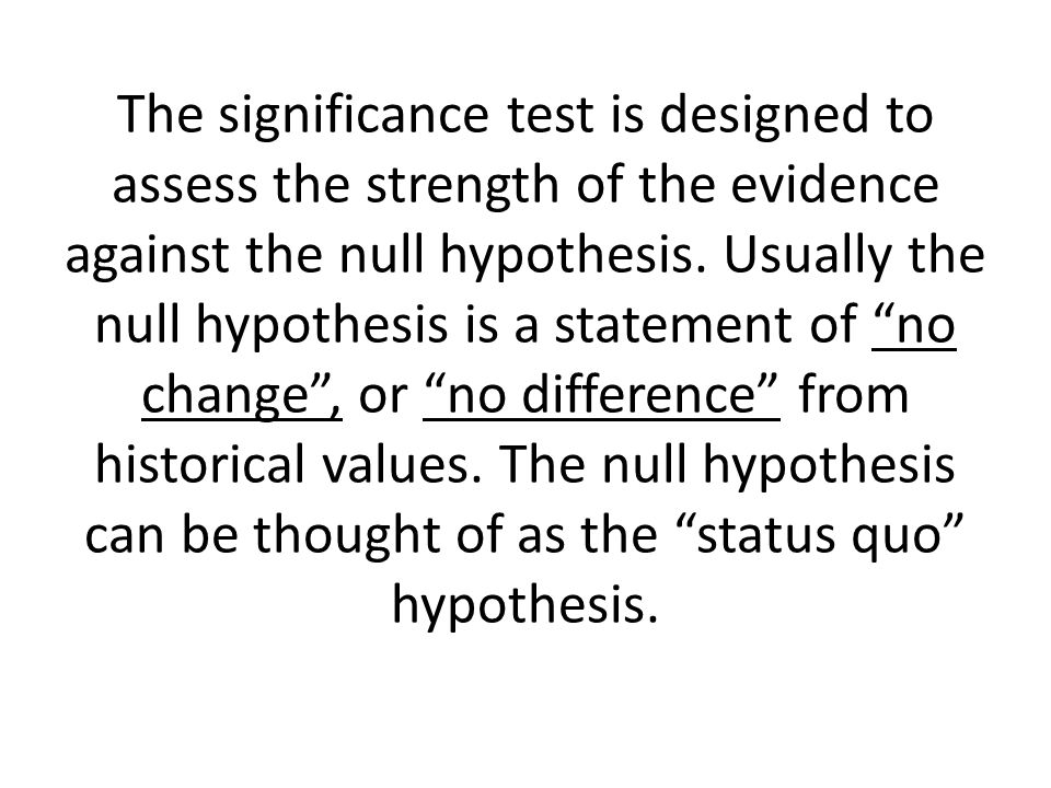 The significance test is designed to assess the strength of the evidence against the null hypothesis.