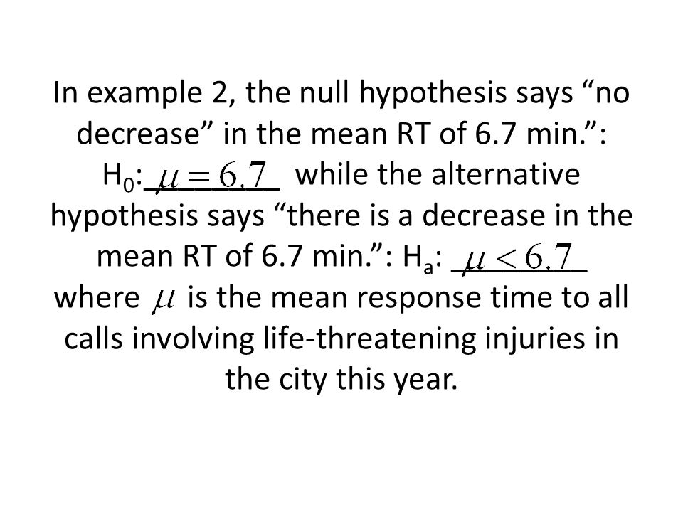 In example 2, the null hypothesis says no decrease in the mean RT of 6.7 min. : H0:________ while the alternative hypothesis says there is a decrease in the mean RT of 6.7 min. : Ha: ________ where is the mean response time to all calls involving life-threatening injuries in the city this year.