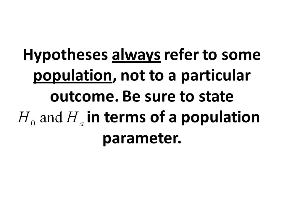 Hypotheses always refer to some population, not to a particular outcome.