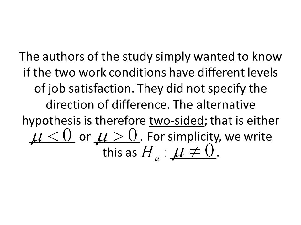 The authors of the study simply wanted to know if the two work conditions have different levels of job satisfaction.