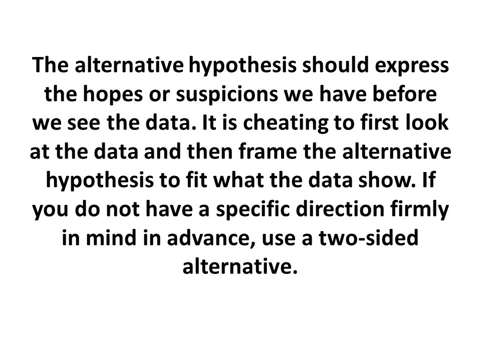 The alternative hypothesis should express the hopes or suspicions we have before we see the data.