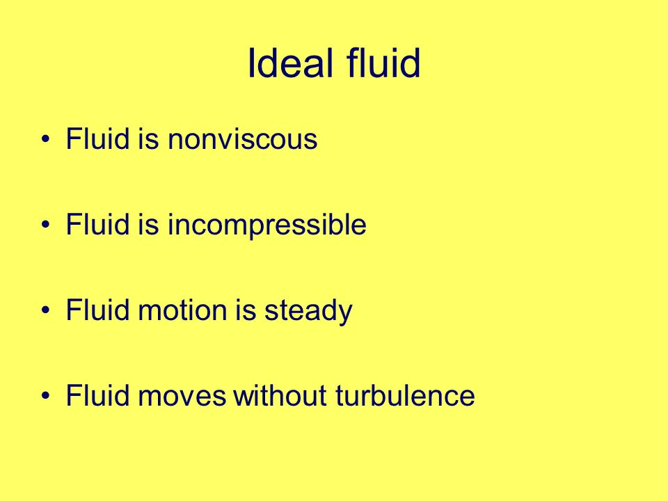 Ideal fluid Fluid is nonviscous Fluid is incompressible