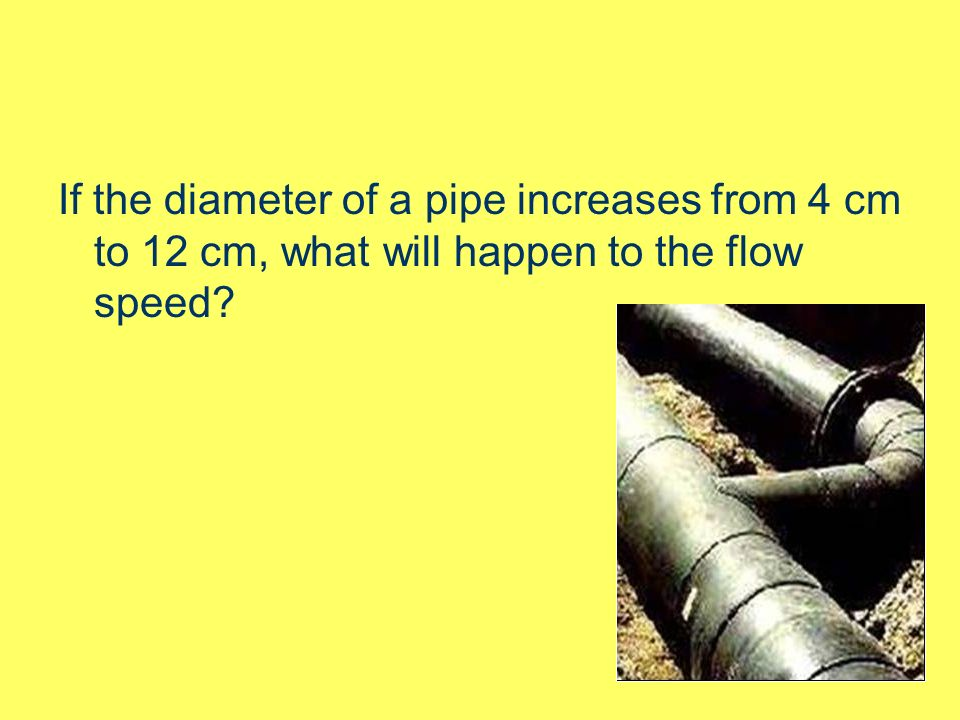 If the diameter of a pipe increases from 4 cm to 12 cm, what will happen to the flow speed
