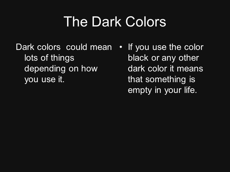 The Dark Colors Dark colors could mean lots of things depending on how you use it.
