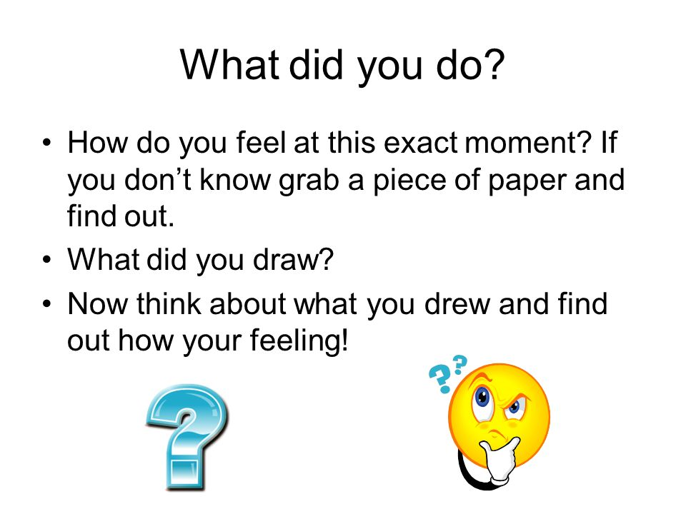 What did you do How do you feel at this exact moment If you don't know grab a piece of paper and find out.