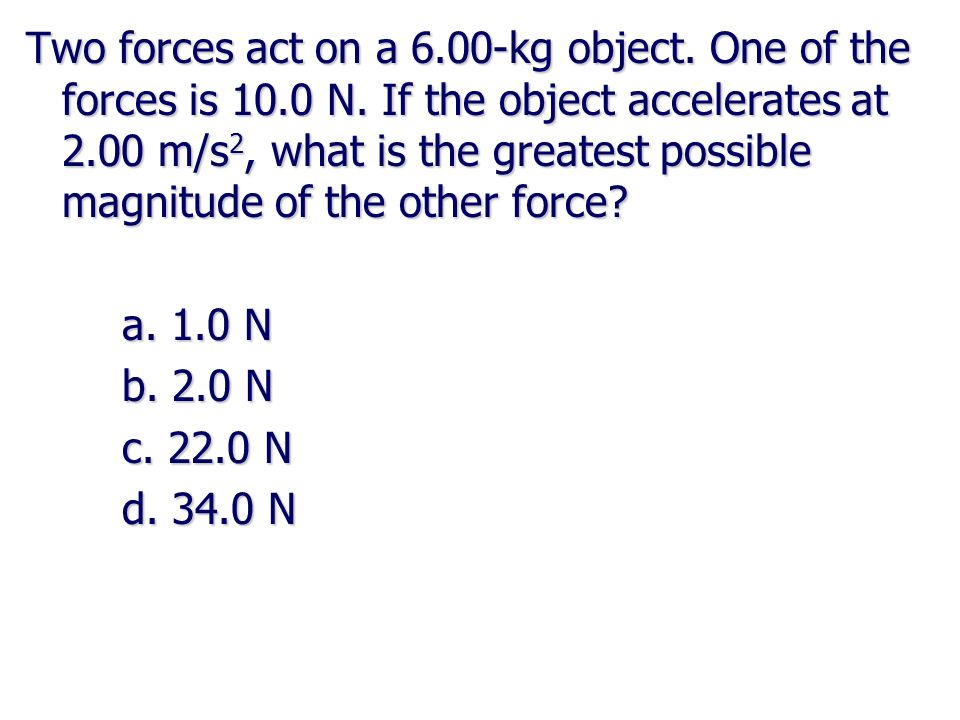 Two forces act on a 6. 00-kg object. One of the forces is 10. 0 N