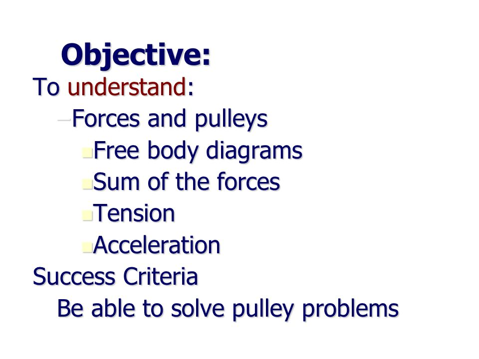 Objective: To understand: Forces and pulleys Free body diagrams
