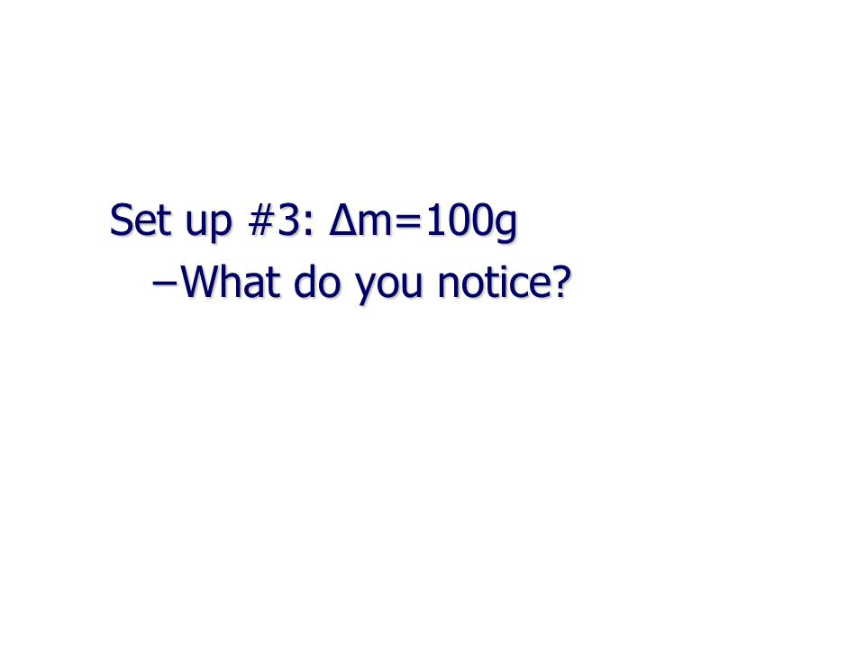 Set up #3: Δm=100g What do you notice
