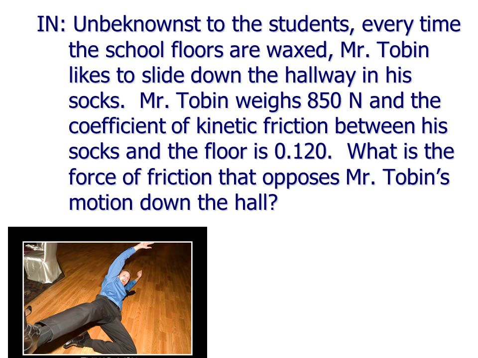 IN: Unbeknownst to the students, every time the school floors are waxed, Mr.