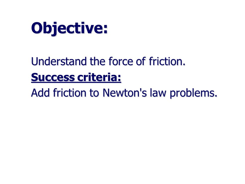 Objective: Understand the force of friction. Success criteria: